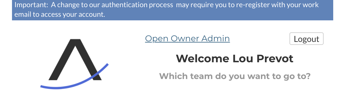 Important: A change to our authentication process may require you to re-register with your work  email to access your account.  Open Owner Admin  Logout  Welcome Lou Prevot  Which team do you want to go to?