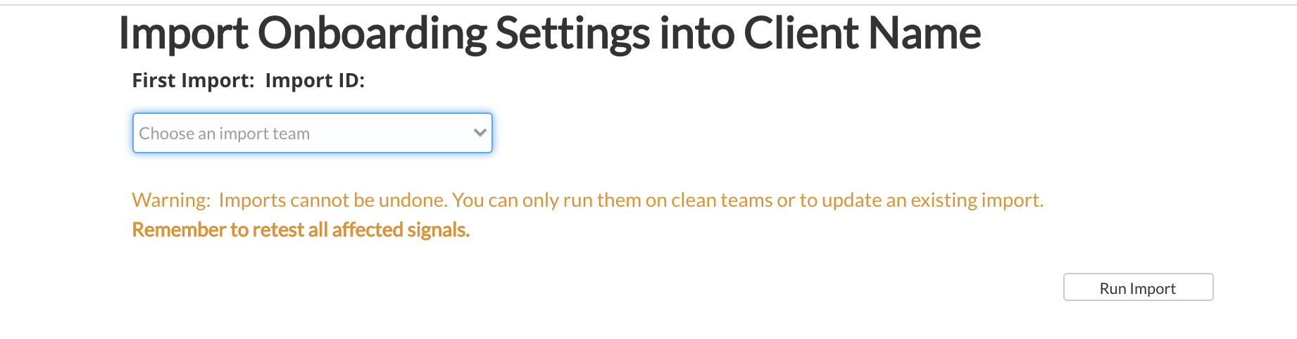 Import Onboarding Settings into Client Name  First Import: Import ID:  Choose an import team  Warning: Imports cannot be undone. You can only run them on clean teams or to update an existing import.  Remember to retest all affected signals.  Run Import